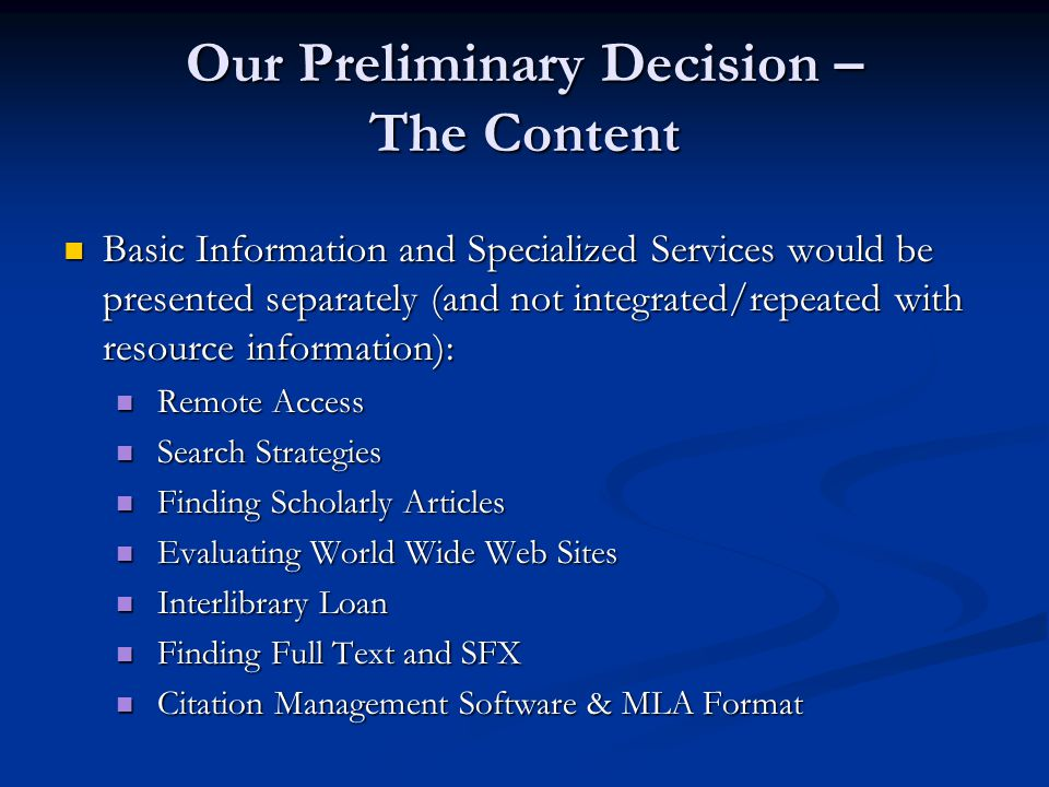 Basic Information and Specialized Services would be presented separately (and not integrated/repeated with resource information): Basic Information and Specialized Services would be presented separately (and not integrated/repeated with resource information): Remote Access Remote Access Search Strategies Search Strategies Finding Scholarly Articles Finding Scholarly Articles Evaluating World Wide Web Sites Evaluating World Wide Web Sites Interlibrary Loan Interlibrary Loan Finding Full Text and SFX Finding Full Text and SFX Citation Management Software & MLA Format Citation Management Software & MLA Format Our Preliminary Decision – The Content