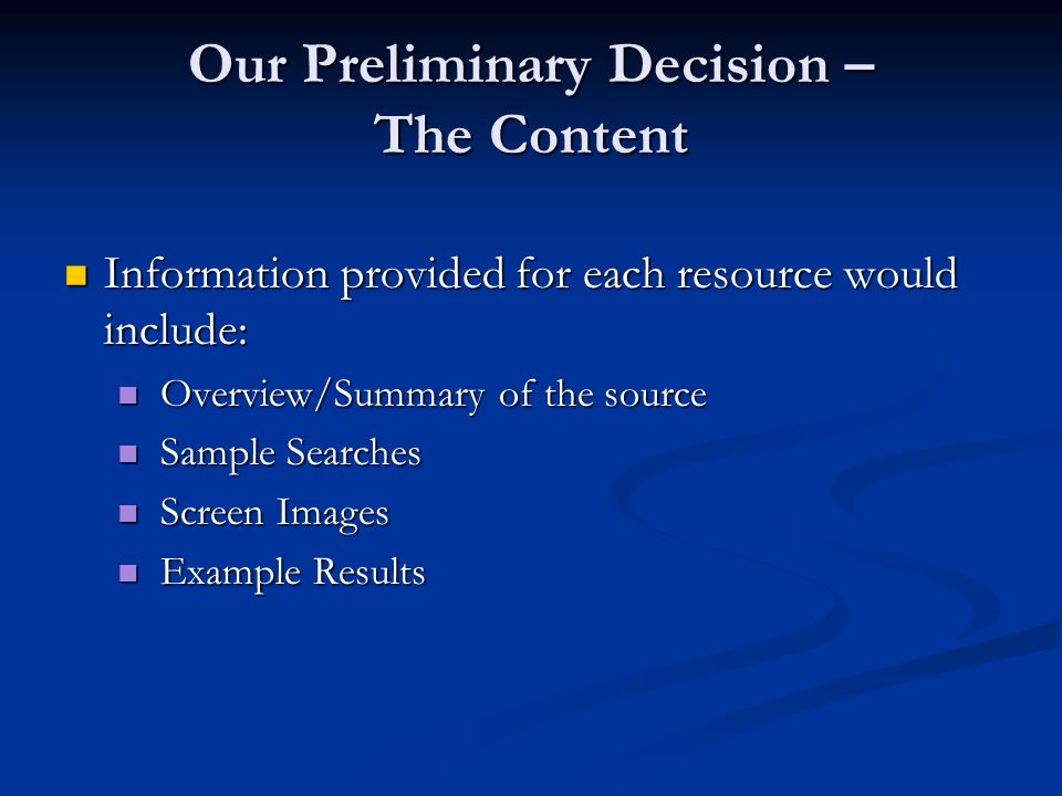 Information provided for each resource would include: Information provided for each resource would include: Overview/Summary of the source Overview/Summary of the source Sample Searches Sample Searches Screen Images Screen Images Example Results Example Results Our Preliminary Decision – The Content