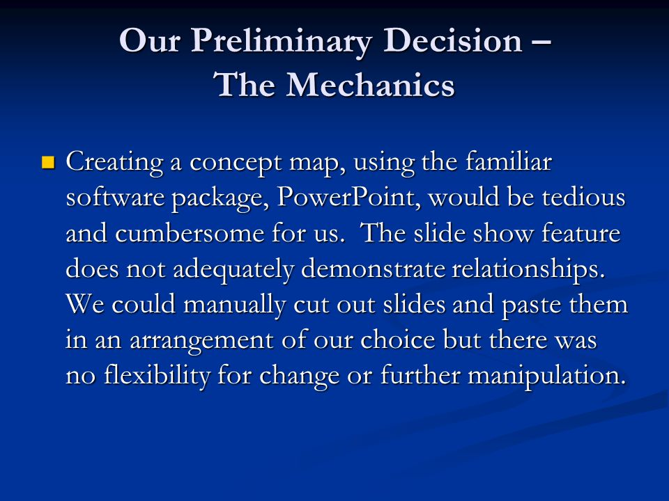 Our Preliminary Decision – The Mechanics Creating a concept map, using the familiar software package, PowerPoint, would be tedious and cumbersome for us.