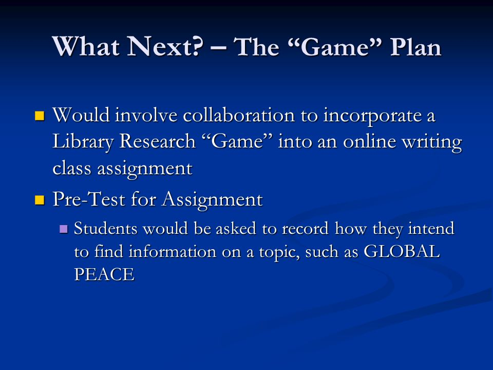 """What Next? – The """"Game"""" Plan Would involve collaboration to incorporate a Library Research """"Game"""" into an online writing class assignment Would involv"""
