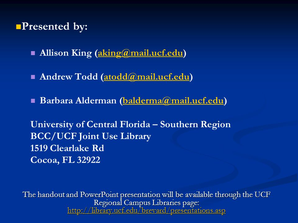 Presented by: Allison King (aking@mail.ucf.edu)aking@mail.ucf.edu Andrew Todd (atodd@mail.ucf.edu)atodd@mail.ucf.edu Barbara Alderman (balderma@mail.ucf.edu)balderma@mail.ucf.edu University of Central Florida – Southern Region BCC/UCF Joint Use Library 1519 Clearlake Rd Cocoa, FL 32922 The handout and PowerPoint presentation will be available through the UCF Regional Campus Libraries page: http://library.ucf.edu/brevard/presentations.asp http://library.ucf.edu/brevard/presentations.asp