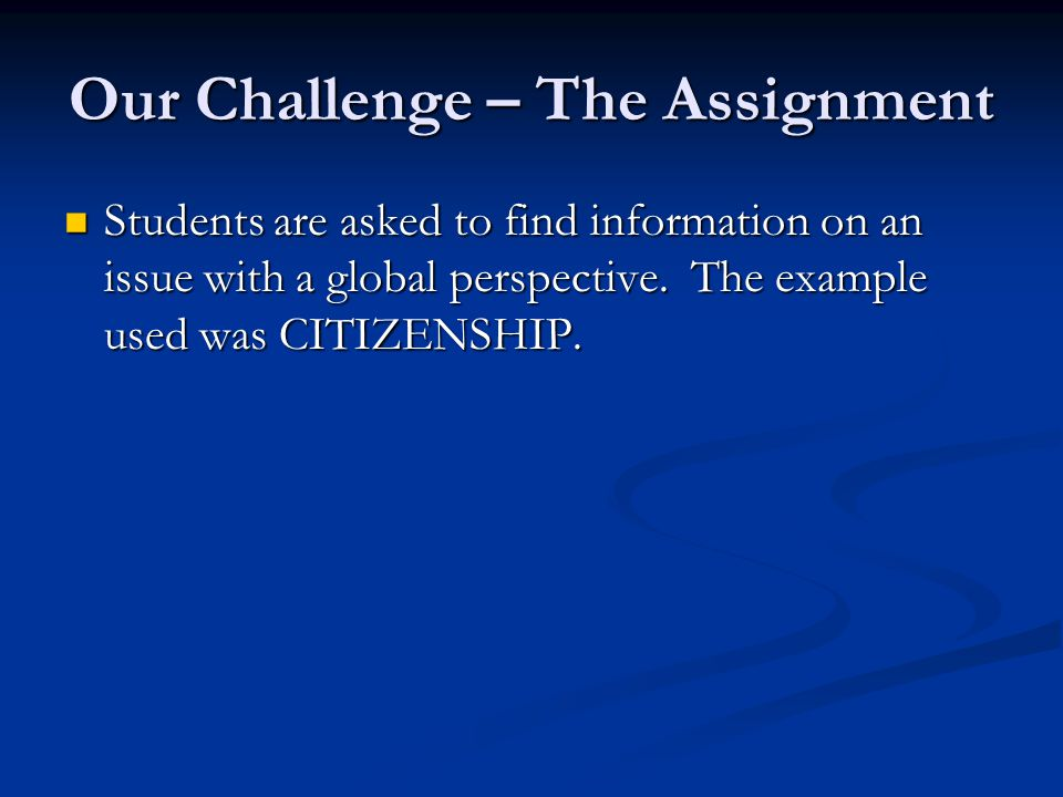 Our Challenge – The Assignment Students are asked to find information on an issue with a global perspective. The example used was CITIZENSHIP. Student