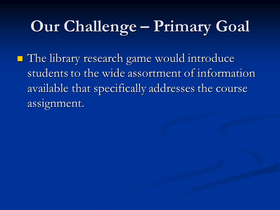 Our Challenge – Primary Goal The library research game would introduce students to the wide assortment of information available that specifically addr