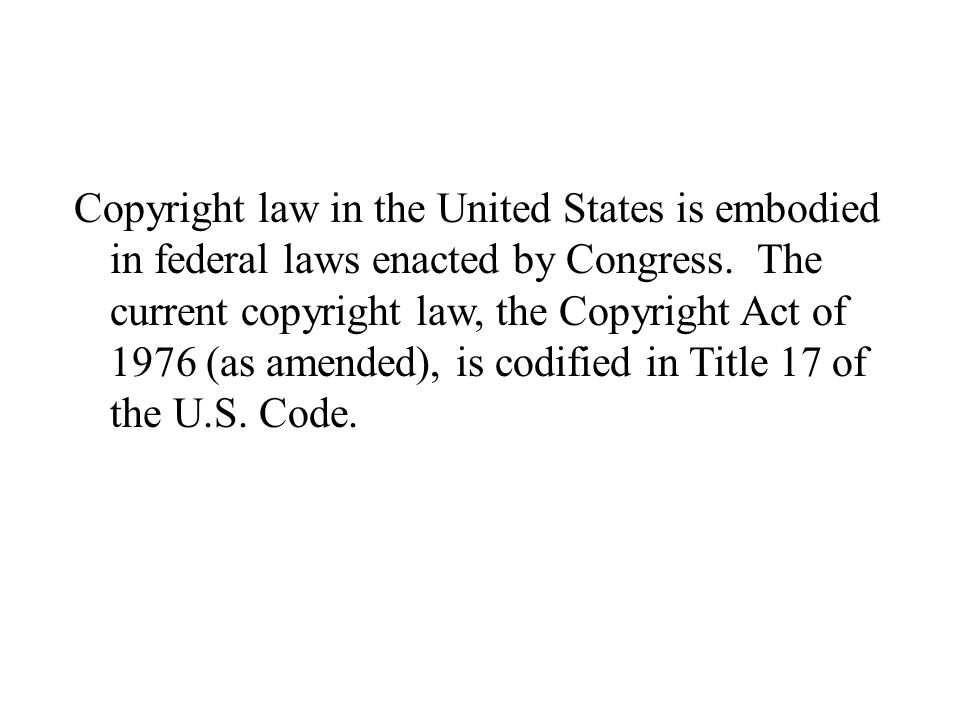 Copyright law in the United States is embodied in federal laws enacted by Congress. The current copyright law, the Copyright Act of 1976 (as amended),