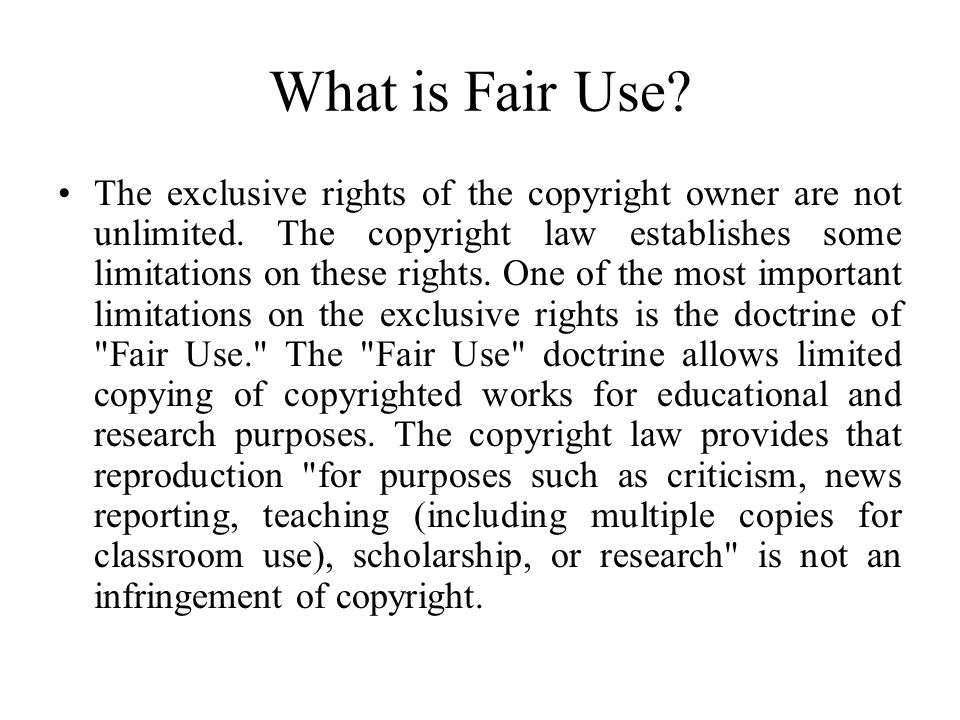 What is Fair Use? The exclusive rights of the copyright owner are not unlimited. The copyright law establishes some limitations on these rights. One o