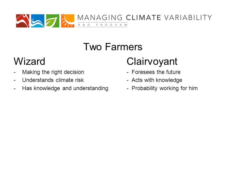 Two Farmers WizardClairvoyant -Making the right decision- Foresees the future -Understands climate risk- Acts with knowledge -Has knowledge and understanding- Probability working for him