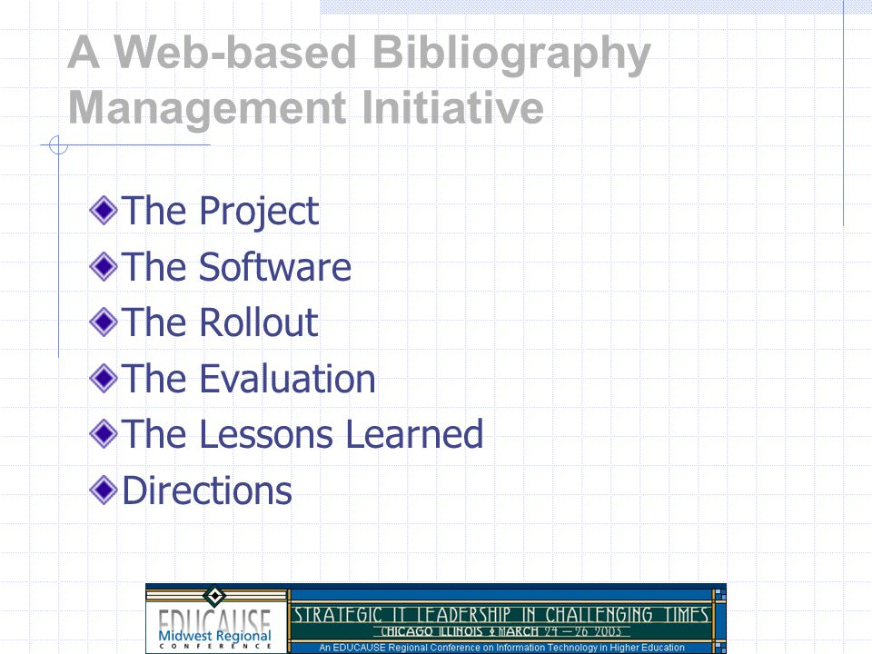 A Web-based Bibliography Management Initiative: Collaborating for Classroom and Library Technology Integration Brian Nielsen, Academic Technologies Denise Shorey, University Library Northwestern University EDUCAUSE Midwest Regional Conference, Chicago, IL March 26, 2003 Copyright Brian Nielsen and Denise Shorey 2003.