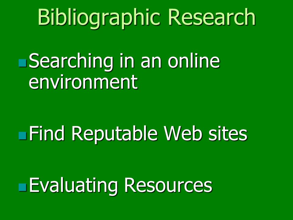 Bibliographic Research Searching in an online environment Searching in an online environment Find Reputable Web sites Find Reputable Web sites Evaluating Resources Evaluating Resources