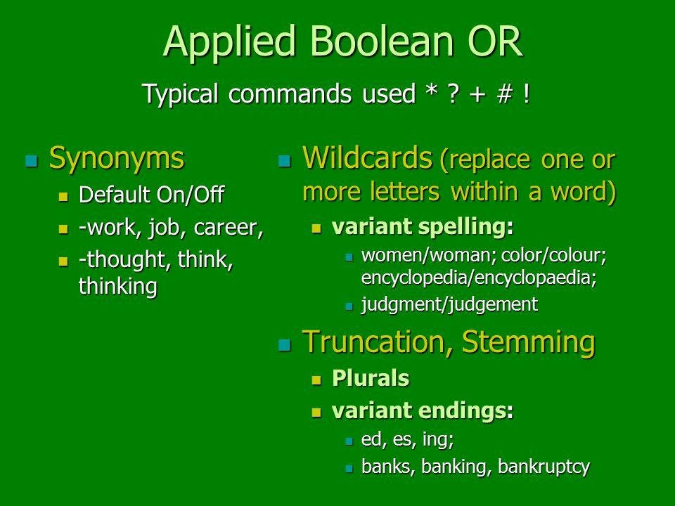 Applied Boolean OR Synonyms Synonyms Default On/Off Default On/Off -work, job, career, -work, job, career, -thought, think, thinking -thought, think, thinking Wildcards (replace one or more letters within a word) Wildcards (replace one or more letters within a word) variant spelling: women/woman; color/colour; encyclopedia/encyclopaedia; judgment/judgement Truncation, Stemming Truncation, Stemming Plurals variant endings: ed, es, ing; banks, banking, bankruptcy Typical commands used * .