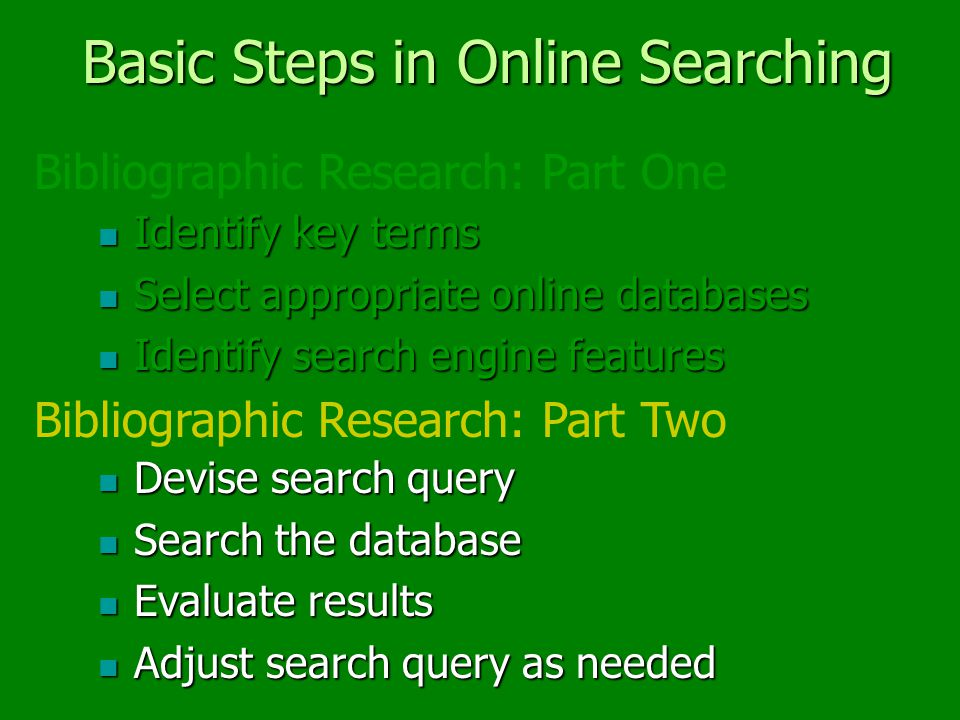 Basic Steps in Online Searching Identify key terms Identify key terms Select appropriate online databases Select appropriate online databases Identify search engine features Identify search engine features Devise search query Devise search query Search the database Search the database Evaluate results Evaluate results Adjust search query as needed Adjust search query as needed Bibliographic Research: Part One Bibliographic Research: Part Two