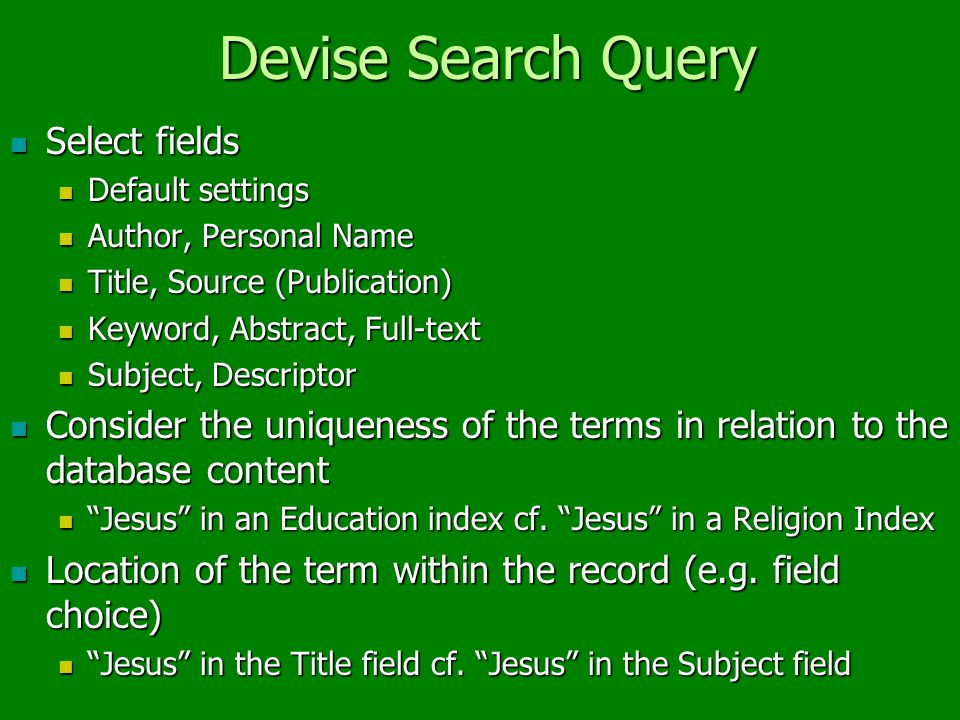 Devise Search Query Select fields Select fields Default settings Default settings Author, Personal Name Author, Personal Name Title, Source (Publication) Title, Source (Publication) Keyword, Abstract, Full-text Keyword, Abstract, Full-text Subject, Descriptor Subject, Descriptor Consider the uniqueness of the terms in relation to the database content Consider the uniqueness of the terms in relation to the database content Jesus in an Education index cf.