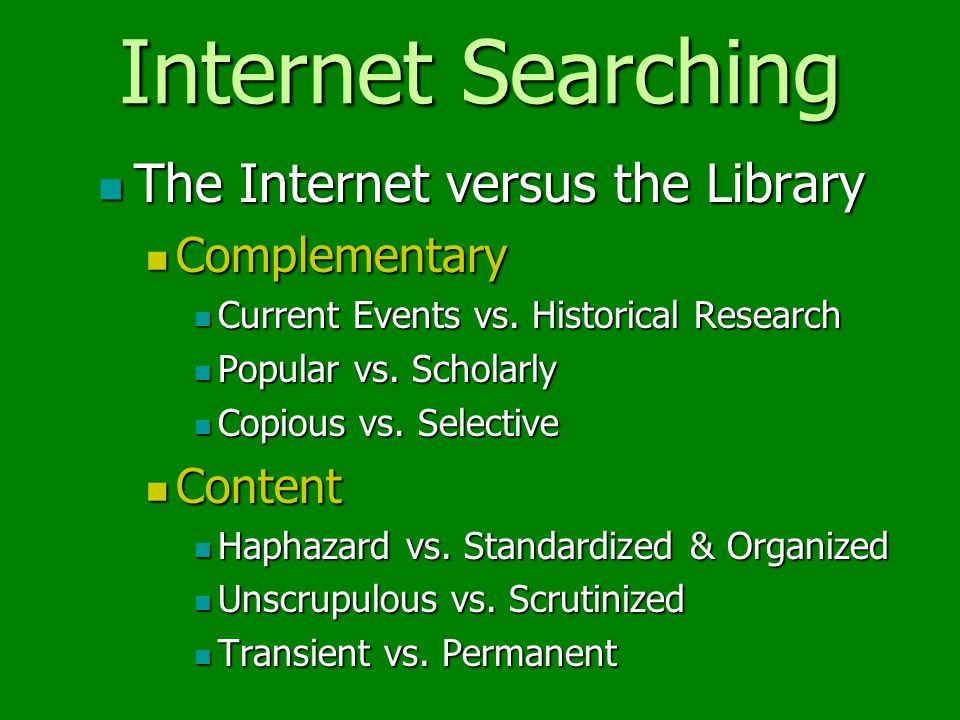 Internet Searching The Internet versus the Library Complementary Current Events vs.