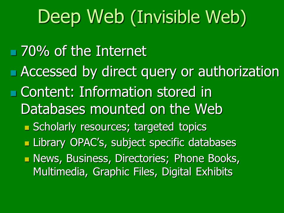 Deep Web (Invisible Web) 70% of the Internet 70% of the Internet Accessed by direct query or authorization Accessed by direct query or authorization Content: Information stored in Databases mounted on the Web Content: Information stored in Databases mounted on the Web Scholarly resources; targeted topics Scholarly resources; targeted topics Library OPAC's, subject specific databases Library OPAC's, subject specific databases News, Business, Directories; Phone Books, Multimedia, Graphic Files, Digital Exhibits News, Business, Directories; Phone Books, Multimedia, Graphic Files, Digital Exhibits
