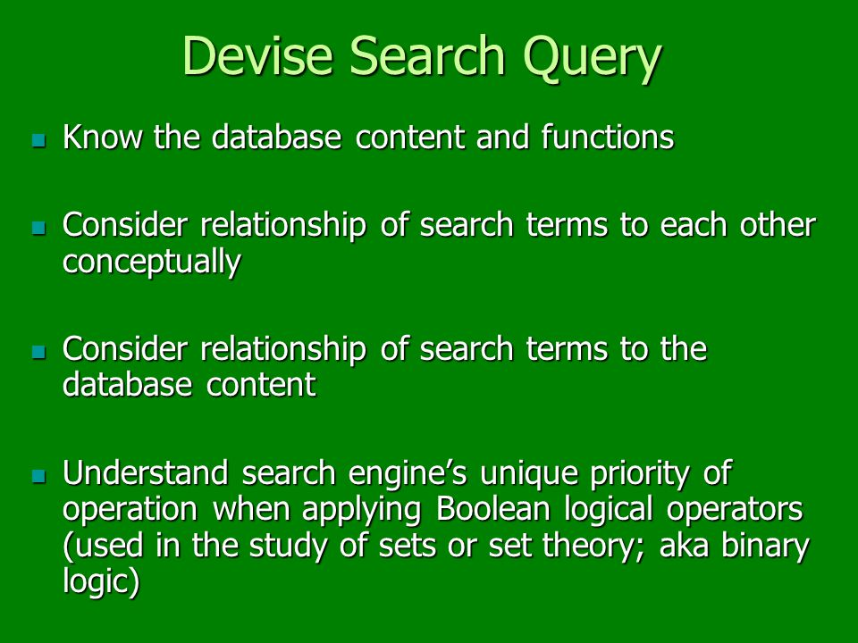 Devise Search Query Know the database content and functions Know the database content and functions Consider relationship of search terms to each other conceptually Consider relationship of search terms to each other conceptually Consider relationship of search terms to the database content Consider relationship of search terms to the database content Understand search engine's unique priority of operation when applying Boolean logical operators (used in the study of sets or set theory; aka binary logic) Understand search engine's unique priority of operation when applying Boolean logical operators (used in the study of sets or set theory; aka binary logic)