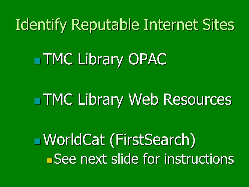 Identify Reputable Internet Sites TMC Library OPAC TMC Library OPAC TMC Library Web Resources TMC Library Web Resources WorldCat (FirstSearch) WorldCat (FirstSearch) See next slide for instructions See next slide for instructions