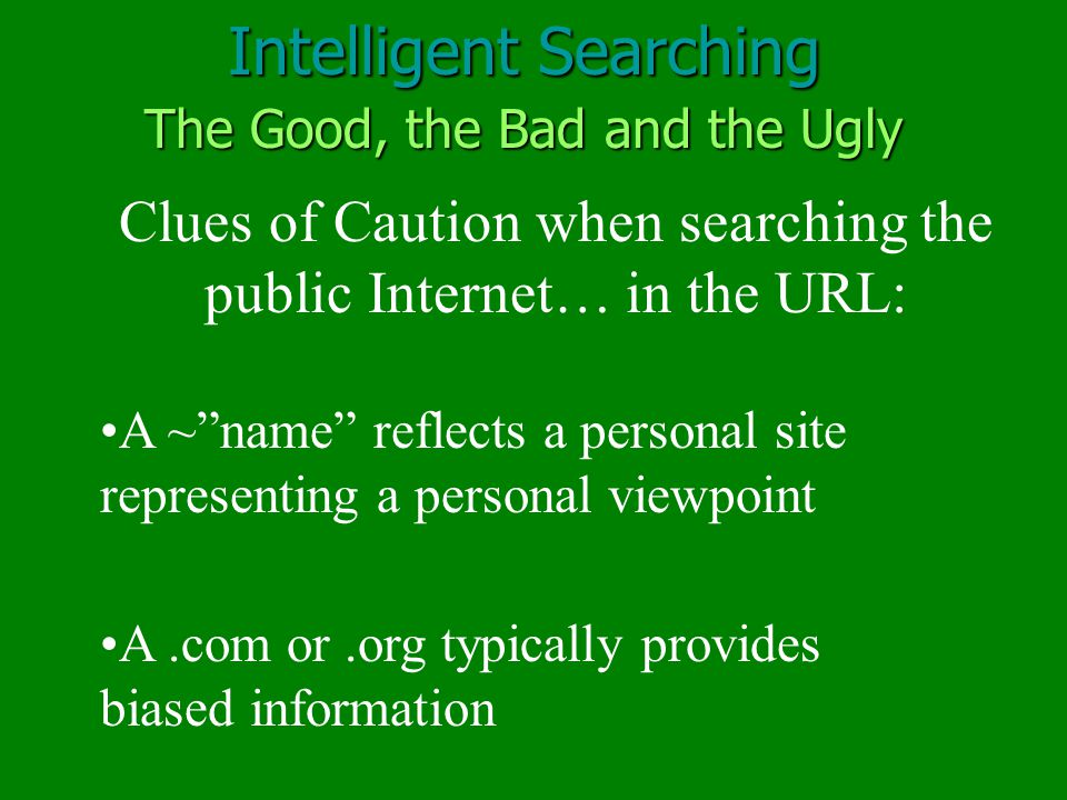 Intelligent Searching A ~ name reflects a personal site representing a personal viewpoint Clues of Caution when searching the public Internet… in the URL: A.com or.org typically provides biased information The Good, the Bad and the Ugly