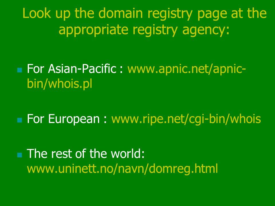 Look up the domain registry page at the appropriate registry agency: For Asian-Pacific : www.apnic.net/apnic- bin/whois.pl For European : www.ripe.net/cgi-bin/whois The rest of the world: www.uninett.no/navn/domreg.html