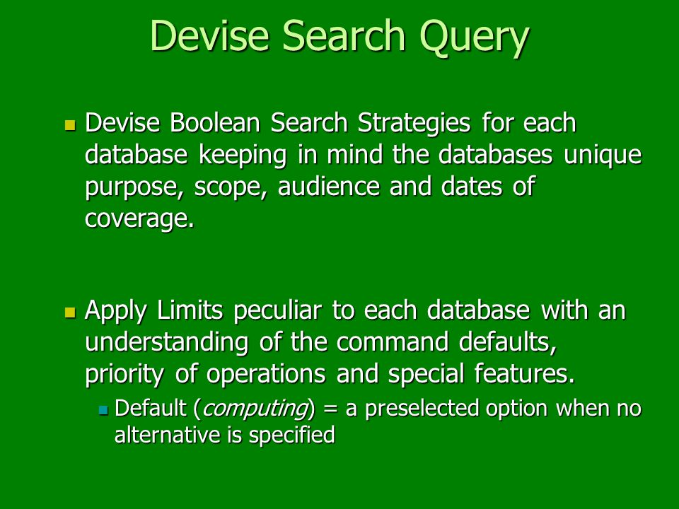 Devise Search Query Devise Boolean Search Strategies for each database keeping in mind the databases unique purpose, scope, audience and dates of coverage.