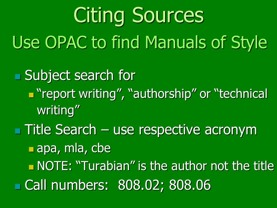 Citing Sources Subject search for Subject search for report writing , authorship or technical writing report writing , authorship or technical writing Title Search – use respective acronym Title Search – use respective acronym apa, mla, cbe apa, mla, cbe NOTE: Turabian is the author not the title NOTE: Turabian is the author not the title Call numbers: 808.02; 808.06 Call numbers: 808.02; 808.06 Use OPAC to find Manuals of Style