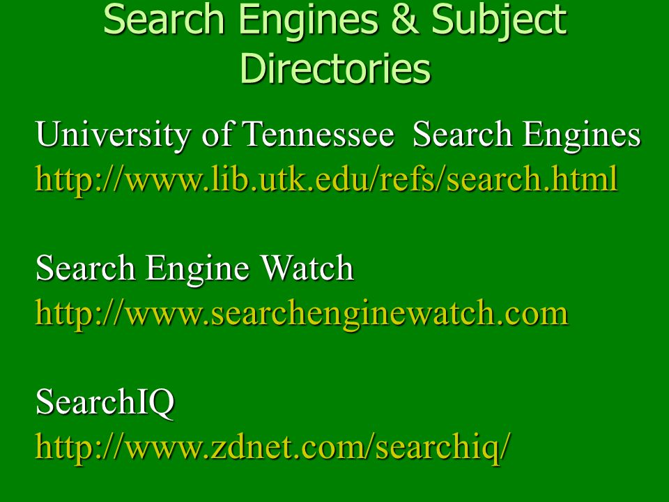 Search Engines & Subject Directories University of Tennessee Search Engines http://www.lib.utk.edu/refs/search.html http://www.lib.utk.edu/refs/search.html Search Engine Watch http://www.searchenginewatch.com SearchIQ http://www.zdnet.com/searchiq/