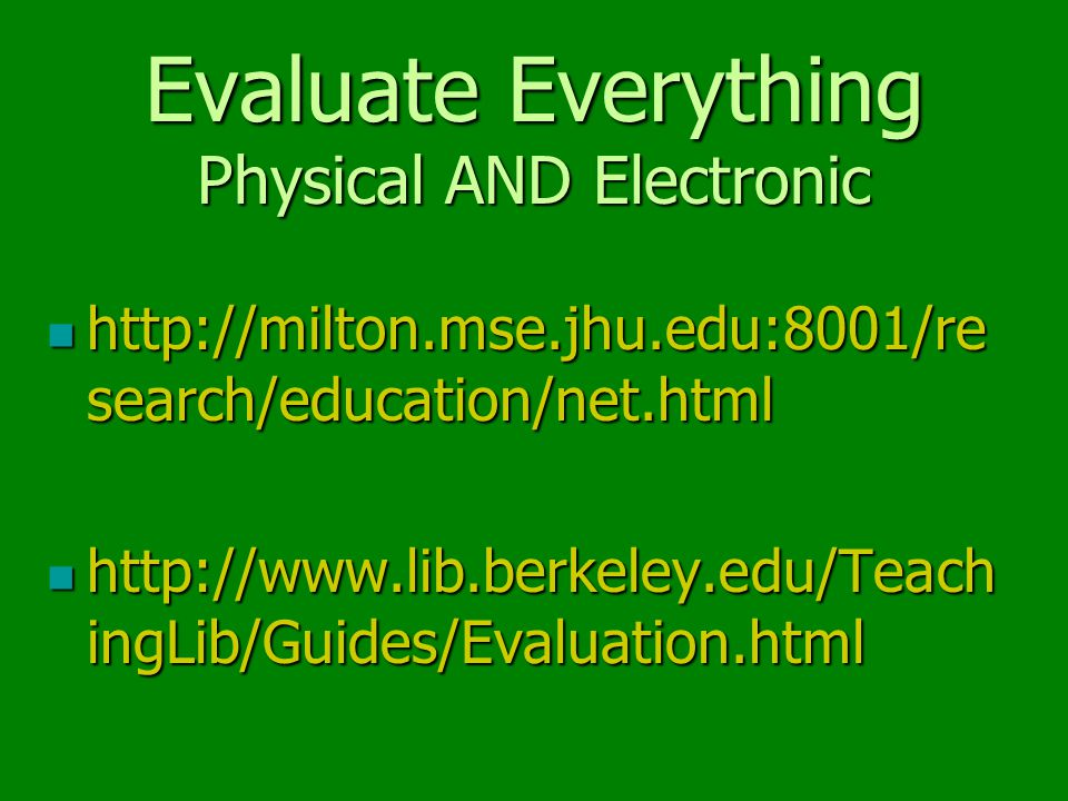 Evaluate Everything Physical AND Electronic http://milton.mse.jhu.edu:8001/re http://milton.mse.jhu.edu:8001/re search/education/net.html http://www.lib.berkeley.edu/Teach http://www.lib.berkeley.edu/Teach ingLib/Guides/Evaluation.html