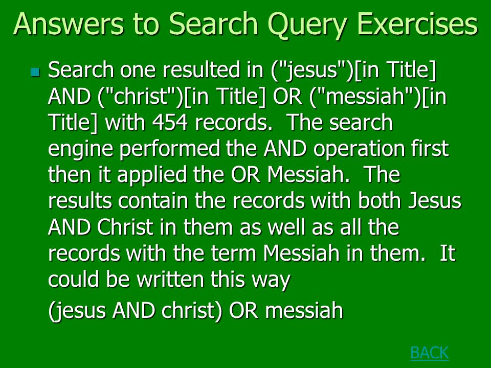 Answers to Search Query Exercises Search one resulted in ( jesus )[in Title] AND ( christ )[in Title] OR ( messiah )[in Title] with 454 records.
