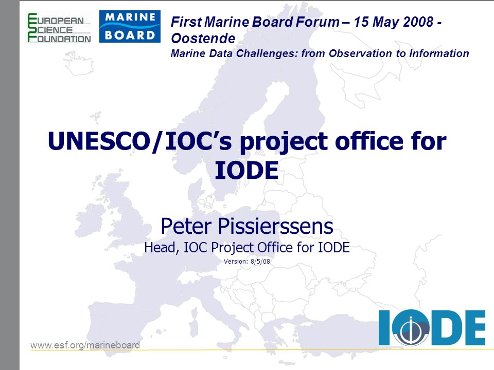 www.esf.org/marineboard First Marine Board Forum First Marine Board Forum 15 May 2008 – Oostende (Belgium) Overview IOC, UNESCO Science IODE IOC D&IM Strategy IOC Data Policy Progress with the strategy Examples The IOC Project Office for IODE Food for thought