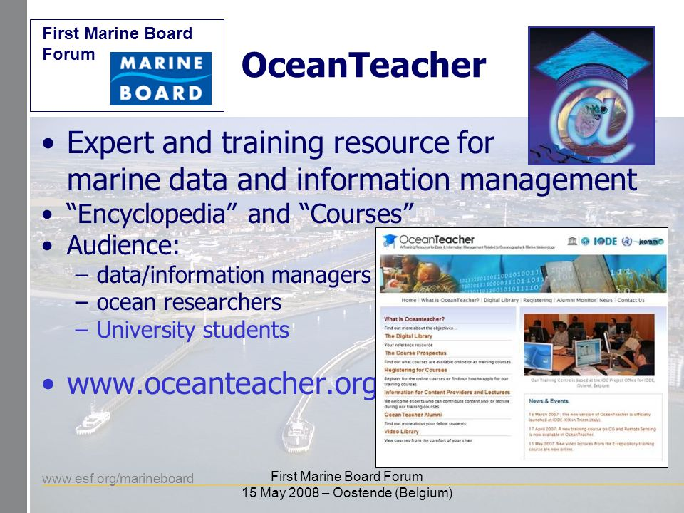 www.esf.org/marineboard First Marine Board Forum First Marine Board Forum 15 May 2008 – Oostende (Belgium) OceanTeacher Expert and training resource for marine data and information management Encyclopedia and Courses Audience: –data/information managers –ocean researchers –University students www.oceanteacher.org