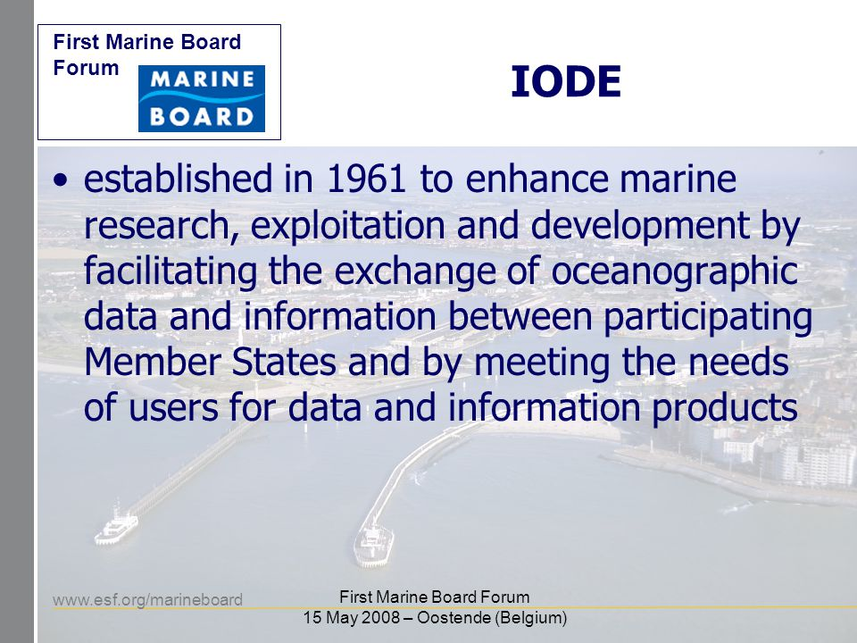 www.esf.org/marineboard First Marine Board Forum First Marine Board Forum 15 May 2008 – Oostende (Belgium) IODE = Formal Global network of 76 oceanographic data centres –(19 in EU) Informal Global network of MIM experts Cooperation with ICSU WDCs