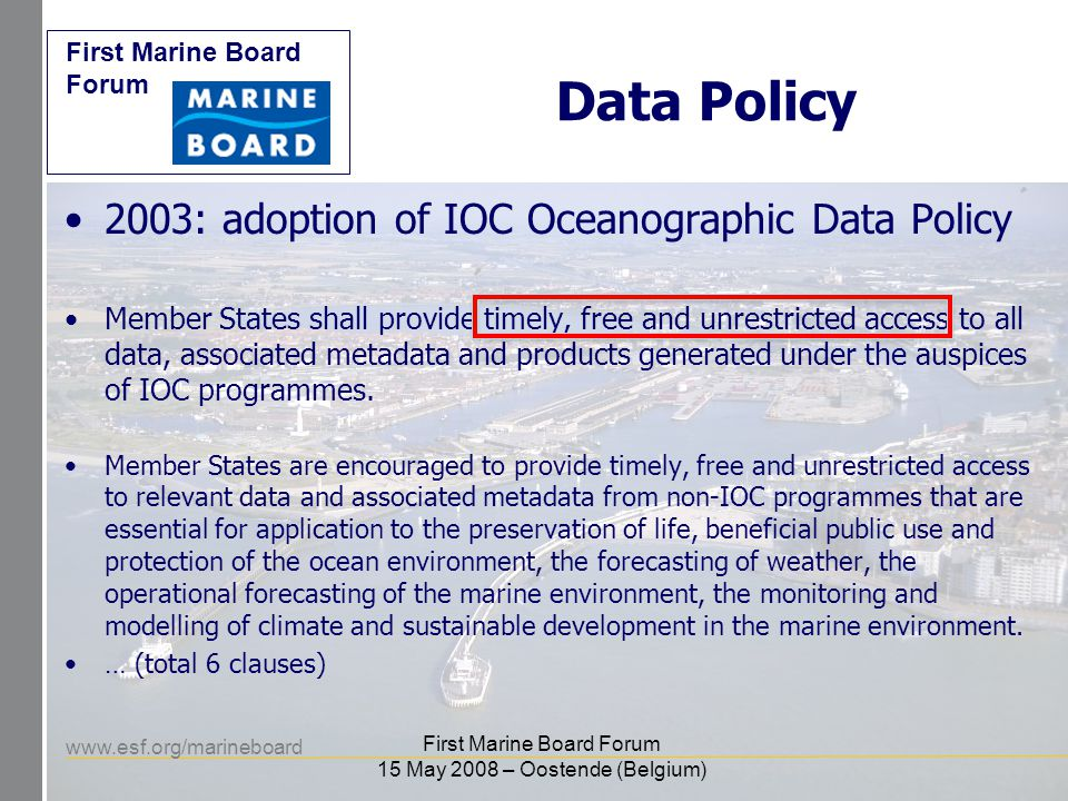 www.esf.org/marineboard First Marine Board Forum First Marine Board Forum 15 May 2008 – Oostende (Belgium) Data Policy 2003: adoption of IOC Oceanographic Data Policy Member States shall provide timely, free and unrestricted access to all data, associated metadata and products generated under the auspices of IOC programmes.
