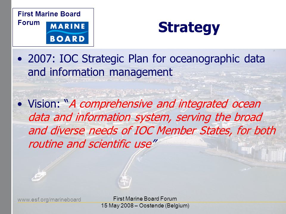 www.esf.org/marineboard First Marine Board Forum First Marine Board Forum 15 May 2008 – Oostende (Belgium) Strategy 2007: IOC Strategic Plan for oceanographic data and information management Vision: A comprehensive and integrated ocean data and information system, serving the broad and diverse needs of IOC Member States, for both routine and scientific use