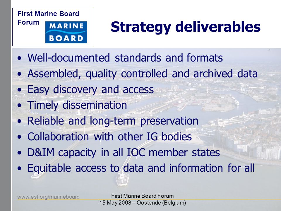www.esf.org/marineboard First Marine Board Forum First Marine Board Forum 15 May 2008 – Oostende (Belgium) Progress Standards: Ocean Data Standards Pilot Project (2008…) Data Access: Ocean Data Portal Ca pacity development: ODINs Collaboration with other bodies: IOC D&IM advisory group