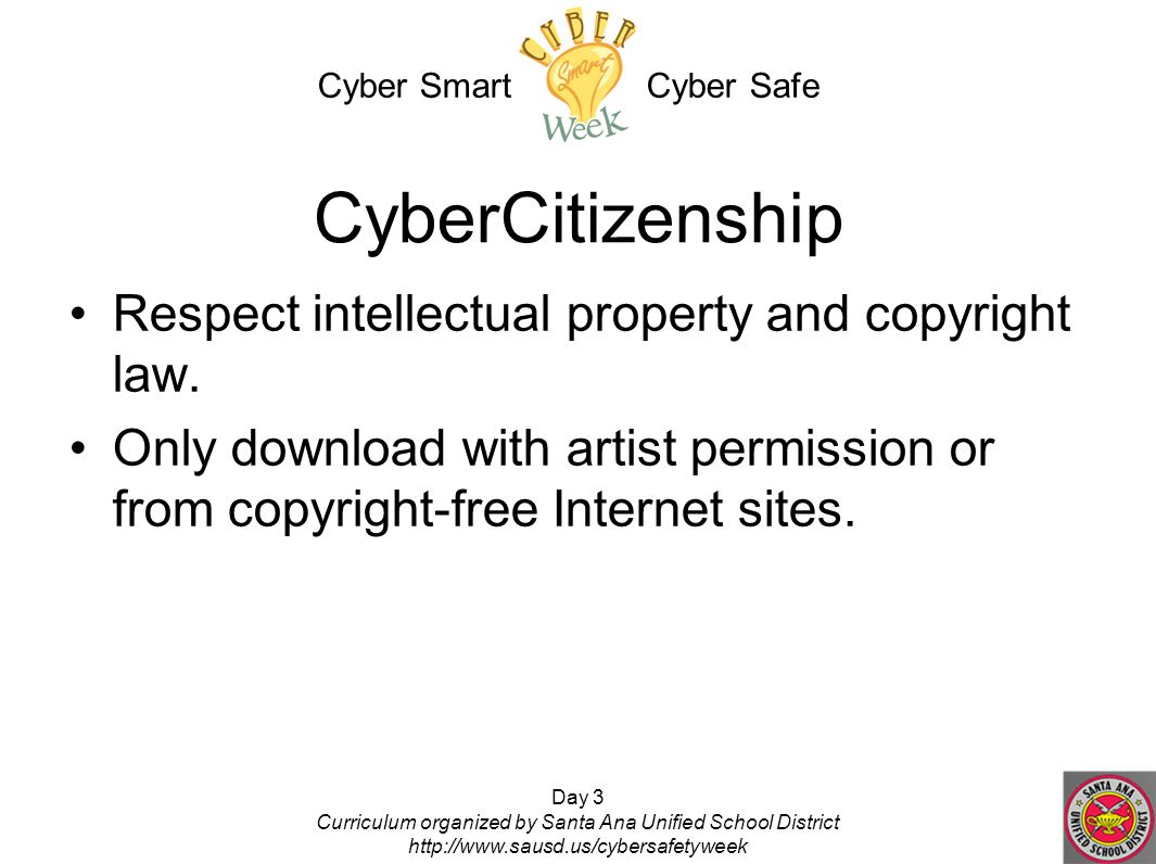 Day 3 Curriculum organized by Santa Ana Unified School District http://www.sausd.us/cybersafetyweek CyberCitizenship Respect intellectual property and copyright law.