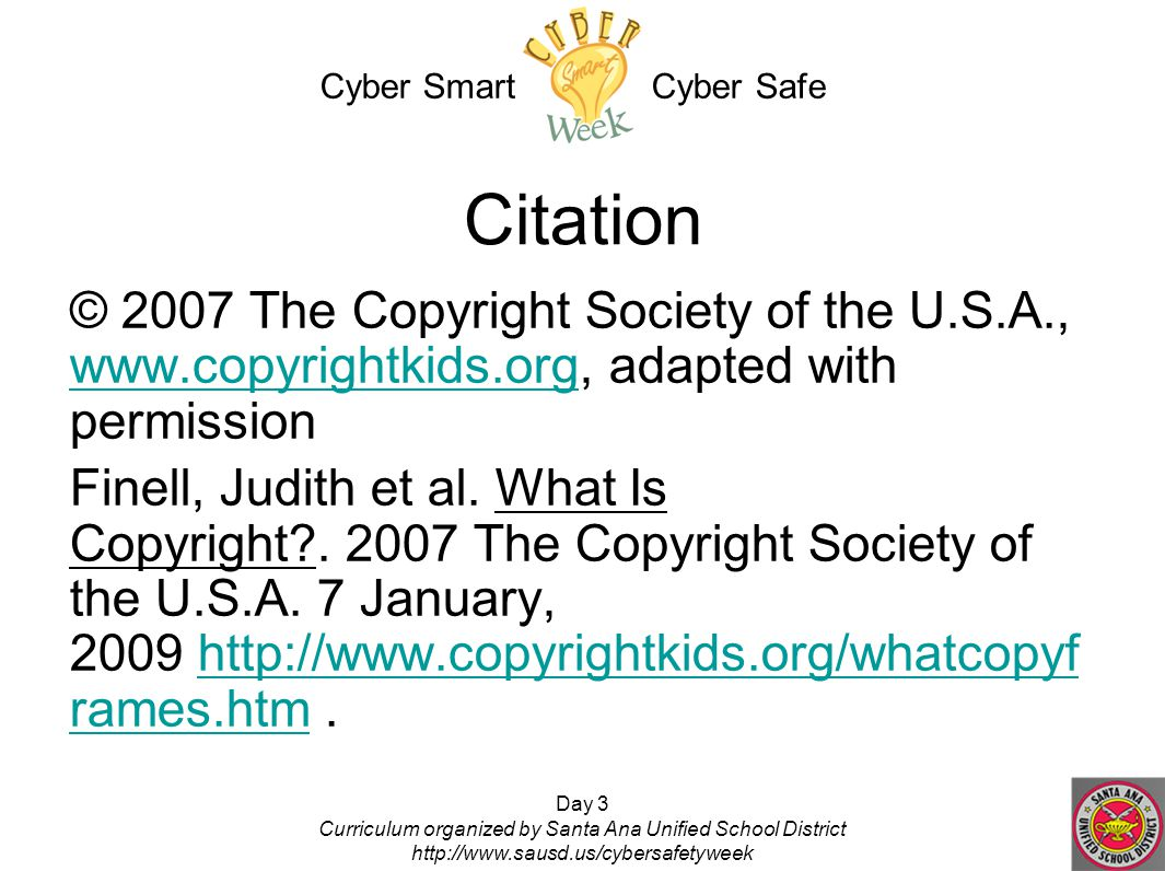 Day 3 Curriculum organized by Santa Ana Unified School District http://www.sausd.us/cybersafetyweek Citation © 2007 The Copyright Society of the U.S.A., www.copyrightkids.org, adapted with permission www.copyrightkids.org Finell, Judith et al.