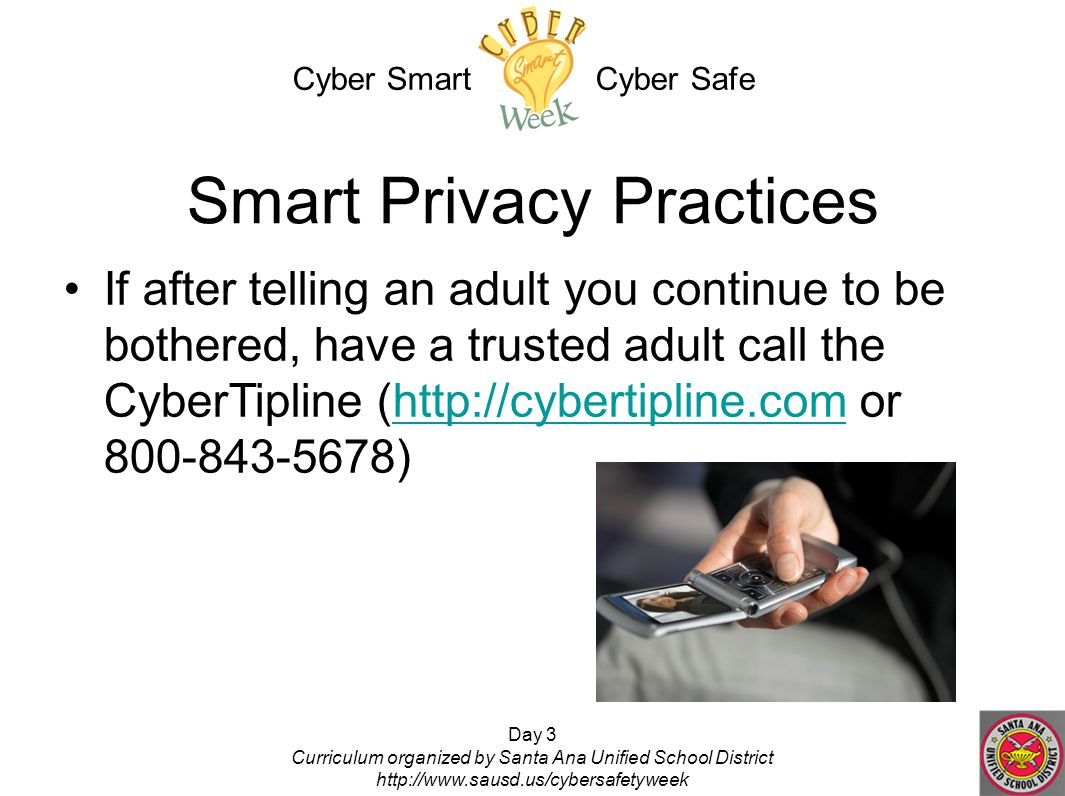 Day 3 Curriculum organized by Santa Ana Unified School District http://www.sausd.us/cybersafetyweek Smart Privacy Practices If after telling an adult you continue to be bothered, have a trusted adult call the CyberTipline (http://cybertipline.com or 800-843-5678)http://cybertipline.com Cyber Smart Cyber Safe