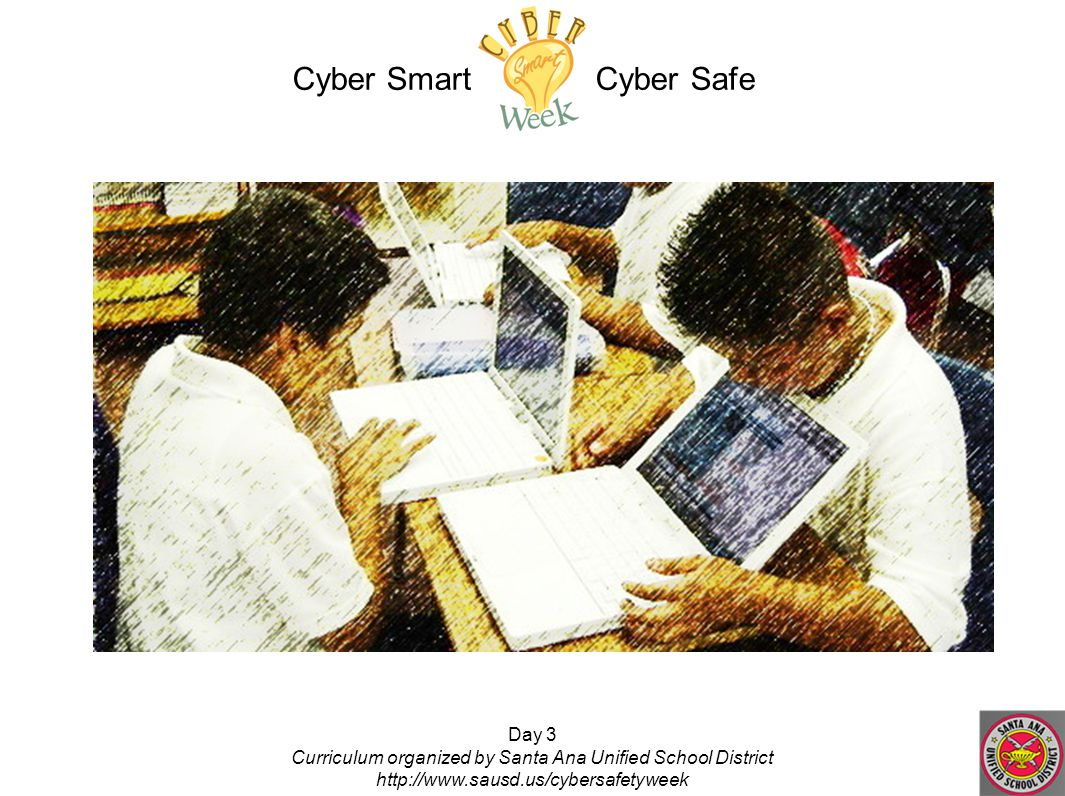 Day 3 Curriculum organized by Santa Ana Unified School District http://www.sausd.us/cybersafetyweek Cyber Smart Cyber Safe