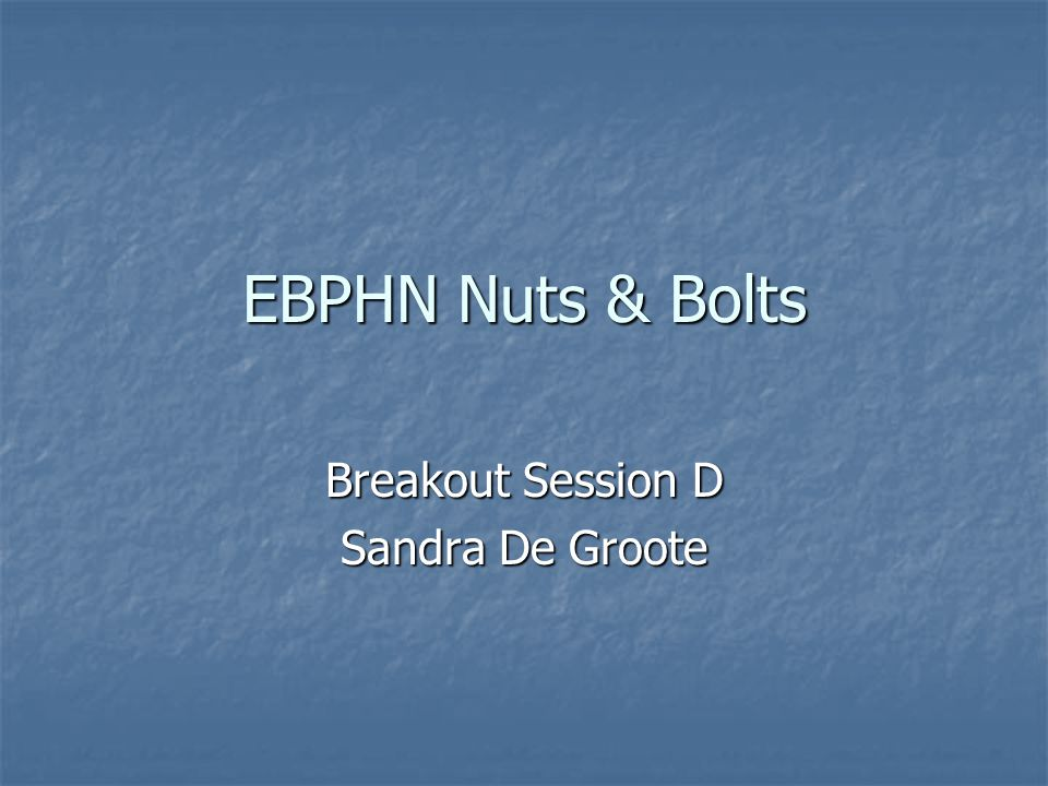 EBPHN Nuts & Bolts Breakout Session D Sandra De Groote