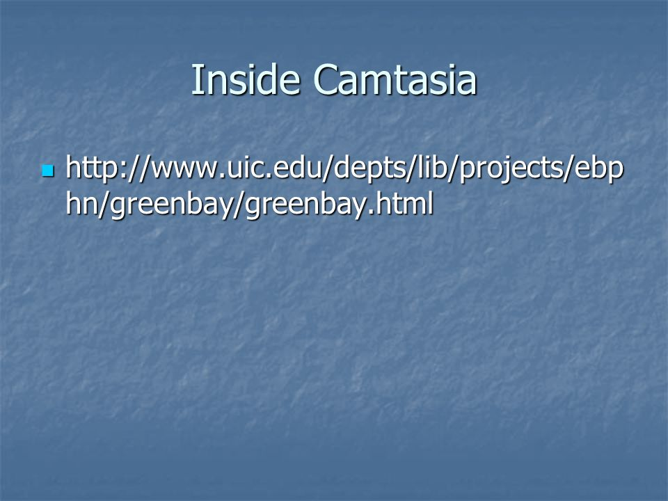 Inside Camtasia http://www.uic.edu/depts/lib/projects/ebp hn/greenbay/greenbay.html http://www.uic.edu/depts/lib/projects/ebp hn/greenbay/greenbay.html