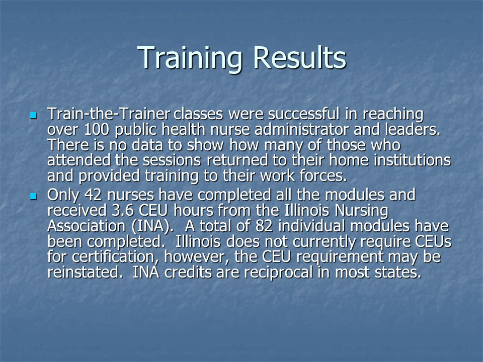 Training Results Train-the-Trainer classes were successful in reaching over 100 public health nurse administrator and leaders.