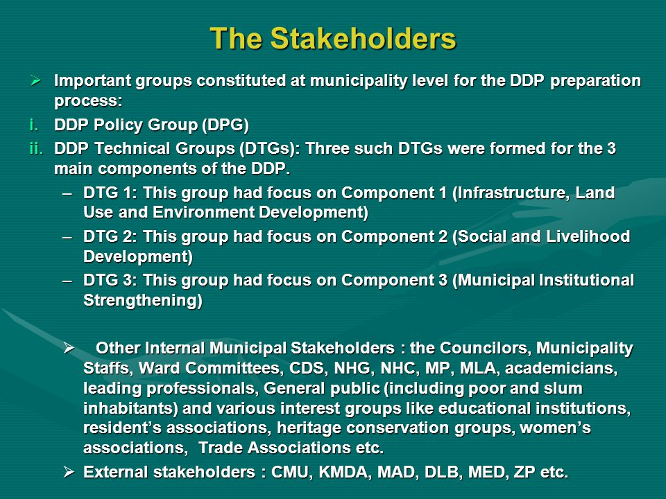 The Stakeholders  Important groups constituted at municipality level for the DDP preparation process: i.DDP Policy Group (DPG) ii.DDP Technical Groups (DTGs): Three such DTGs were formed for the 3 main components of the DDP.