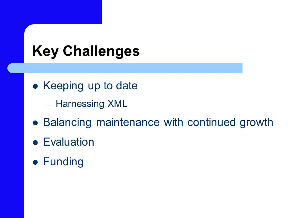 Key Challenges Keeping up to date – Harnessing XML Balancing maintenance with continued growth Evaluation Funding