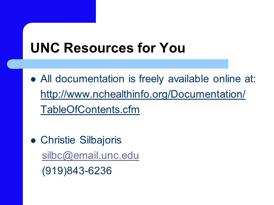 UNC Resources for You All documentation is freely available online at: http://www.nchealthinfo.org/Documentation/ TableOfContents.cfm Christie Silbajoris silbc@email.unc.edu (919)843-6236