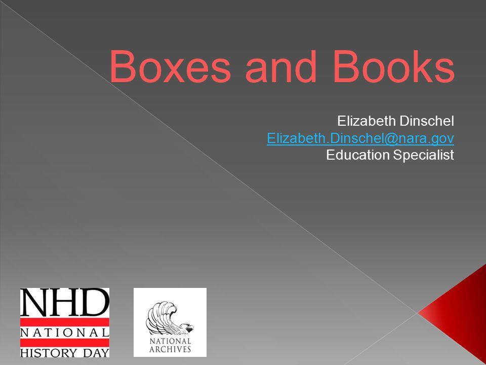 Boxes and Books Elizabeth Dinschel Elizabeth.Dinschel@nara.gov Education Specialist