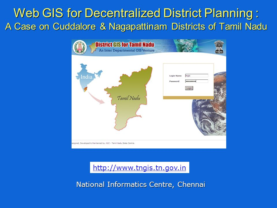 Web GIS for Decentralized District Planning : A Case on Cuddalore & Nagapattinam Districts of Tamil Nadu National Informatics Centre, Chennai http://www.tngis.tn.gov.in