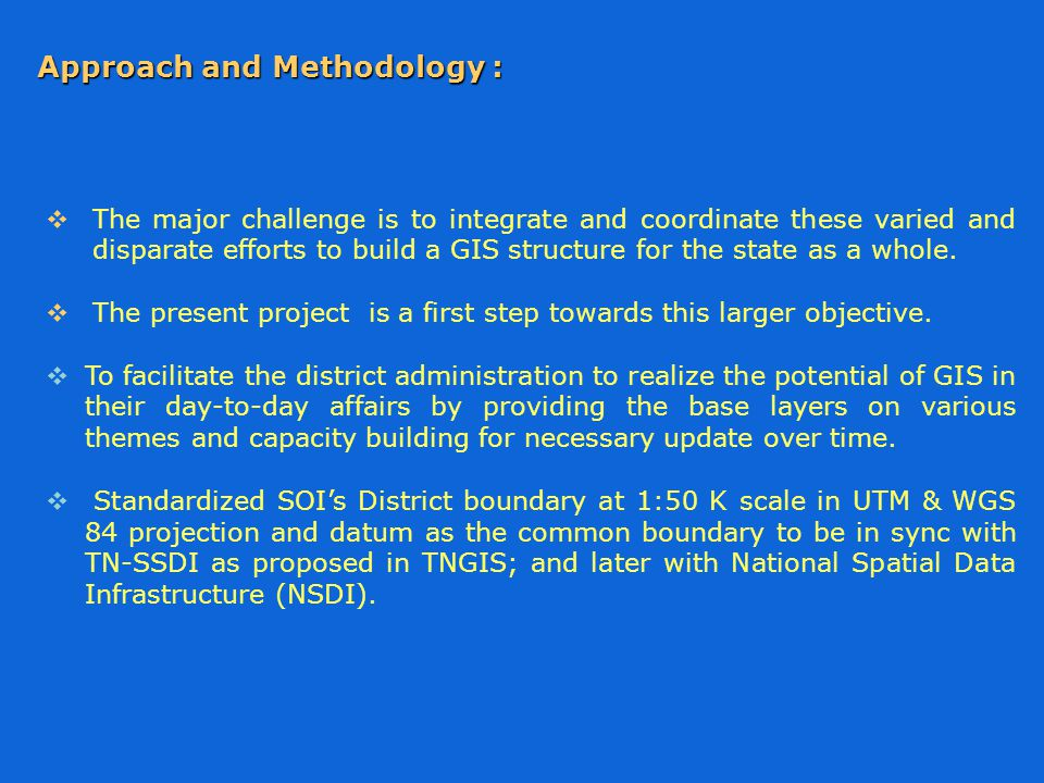Approach and Methodology :  The major challenge is to integrate and coordinate these varied and disparate efforts to build a GIS structure for the state as a whole.