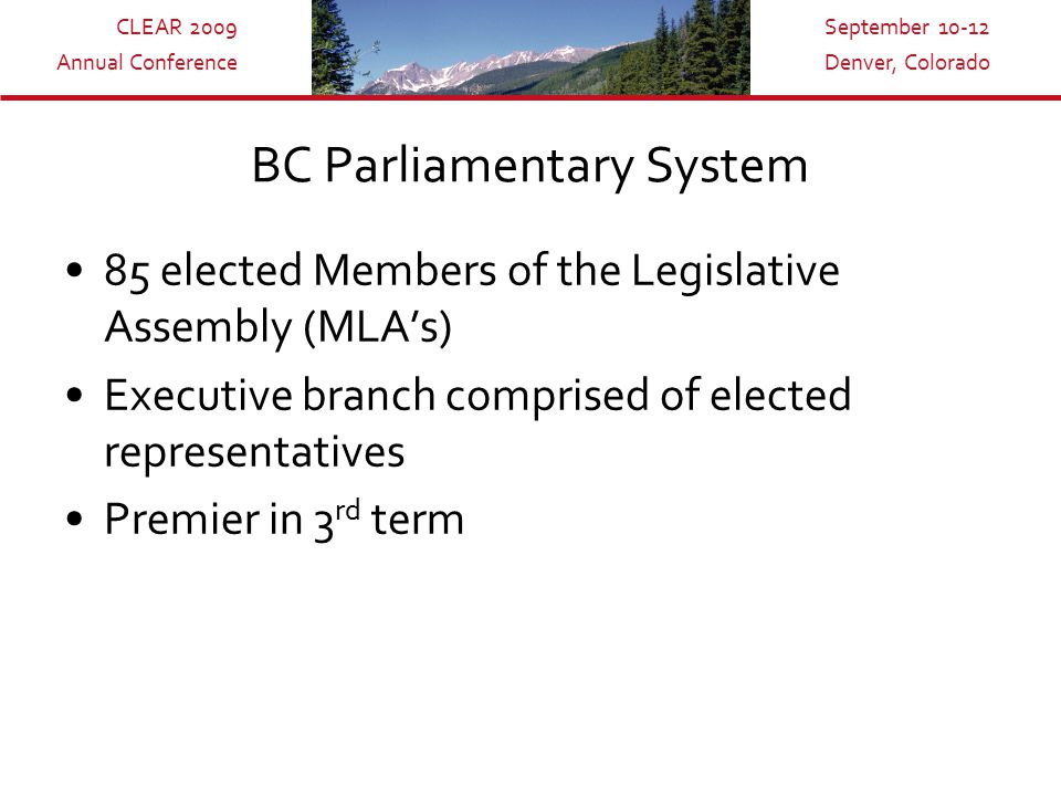 CLEAR 2009 Annual Conference September 10-12 Denver, Colorado BC Parliamentary System 85 elected Members of the Legislative Assembly (MLA's) Executive branch comprised of elected representatives Premier in 3 rd term
