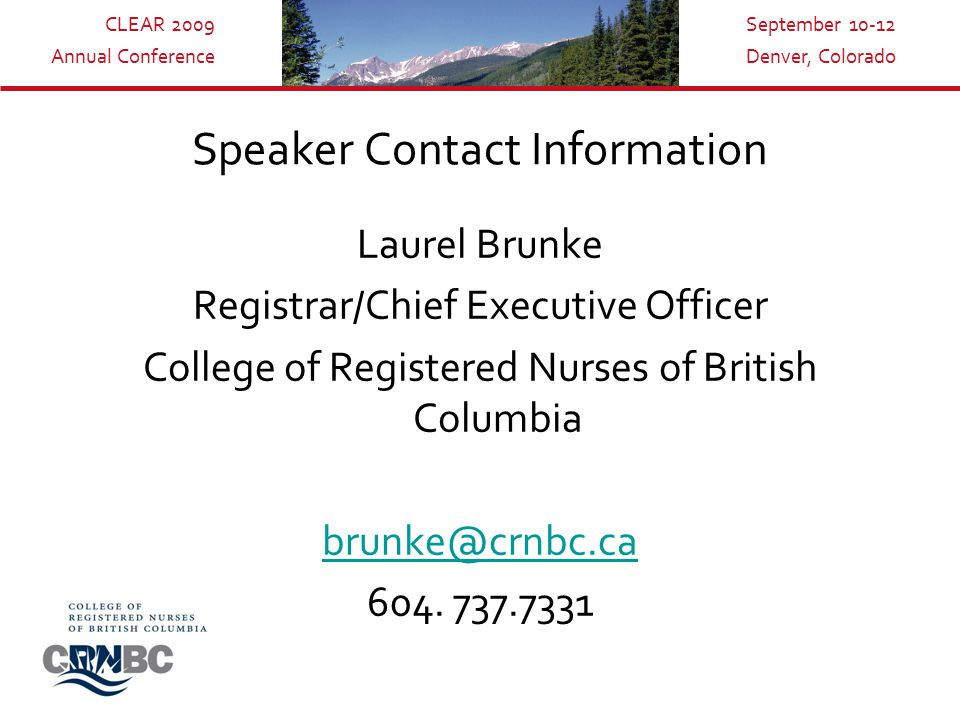 CLEAR 2009 Annual Conference September 10-12 Denver, Colorado Speaker Contact Information Laurel Brunke Registrar/Chief Executive Officer College of Registered Nurses of British Columbia brunke@crnbc.ca 604.