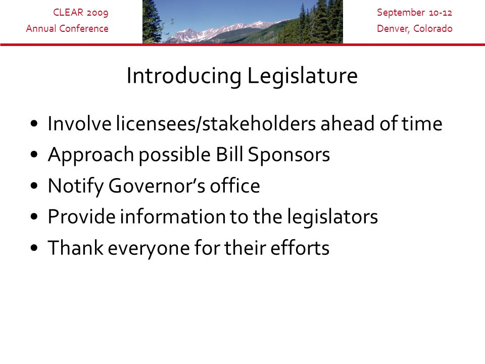 CLEAR 2009 Annual Conference September 10-12 Denver, Colorado Introducing Legislature Involve licensees/stakeholders ahead of time Approach possible Bill Sponsors Notify Governor's office Provide information to the legislators Thank everyone for their efforts