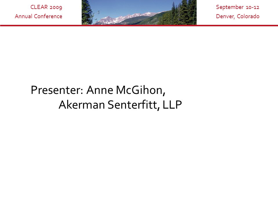 CLEAR 2009 Annual Conference September 10-12 Denver, Colorado Presenter: Anne McGihon, Akerman Senterfitt, LLP