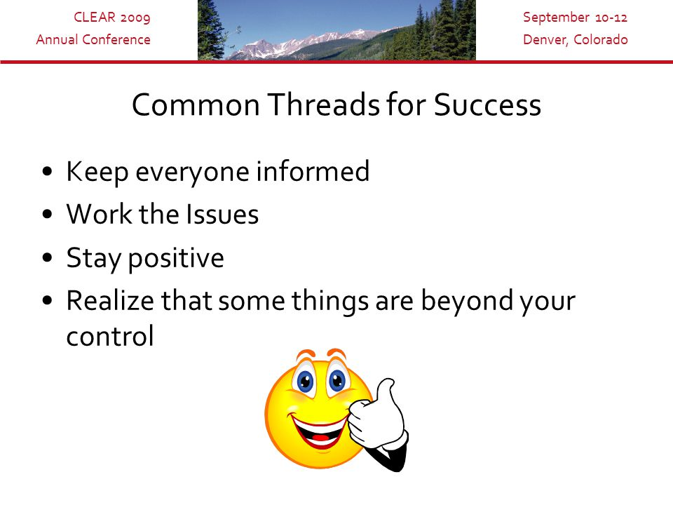 CLEAR 2009 Annual Conference September 10-12 Denver, Colorado Common Threads for Success Keep everyone informed Work the Issues Stay positive Realize that some things are beyond your control